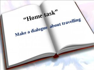 """""""Home task"""" Make a dialogue about travelling"""