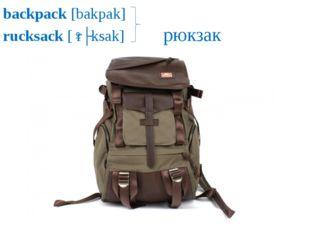backpack [bakpak] rucksack [ˈrʌksak] рюкзак