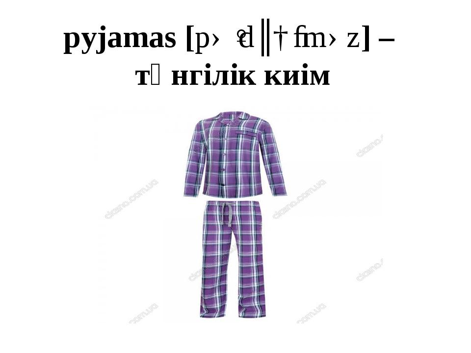 pyjamas [pəˈdʒɑːməz] – түнгілік киім