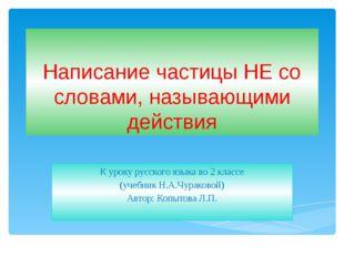 Написание частицы НЕ со словами, называющими действия К уроку русского языка