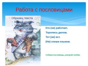 Работа с пословицами Кто (не) работает, Торопись делом, Тот (не) ест. (Не) сп