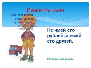 Развитие речи Не имей сто рублей, а имей сто друзей. Объясните пословицу.