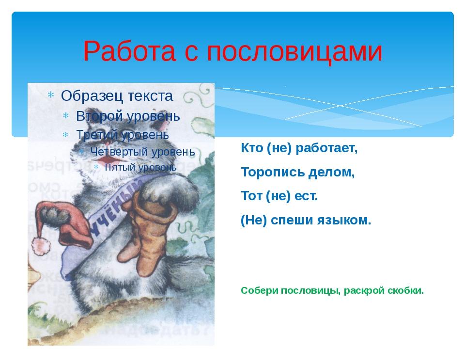 Работа с пословицами Кто (не) работает, Торопись делом, Тот (не) ест. (Не) сп...