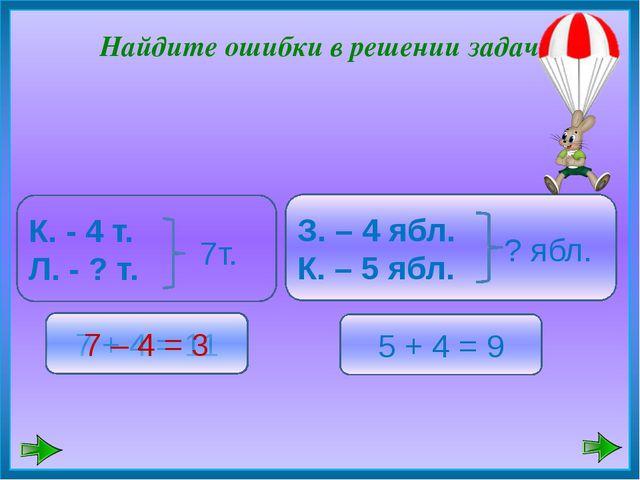 7 + 4 = 11 5 + 4 = 9 7 – 4 = 3 Найдите ошибки в решении задач К. - 4 т. Л. -...