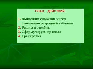 ПЛАН ДЕЙСТВИЙ: 1. Выполним сложение чисел с помощью разрядной таблицы 2. Реши
