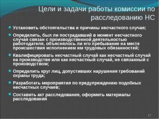 Цели и задачи работы комиссии по расследованию НС Установить обстоятельства и
