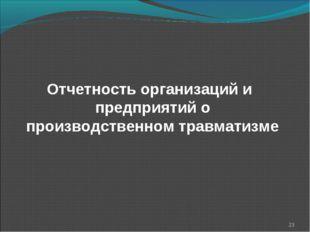 Отчетность организаций и предприятий о производственном травматизме *