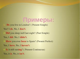 Примеры: Do you live in London? ( Present Simple) Yes? I do. No, I don't. 2.
