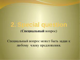2. Special question (Специальный вопрос) Специальный вопрос может быть задан
