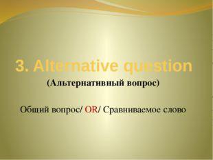 3. Alternative question (Альтернативный вопрос) Общий вопрос/ OR/ Сравниваемо