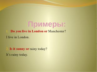 Примеры: Do you live in London or Manchester? I live in London. 2. Is it sunn