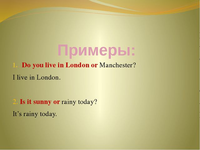 Примеры: Do you live in London or Manchester? I live in London. 2. Is it sunn...