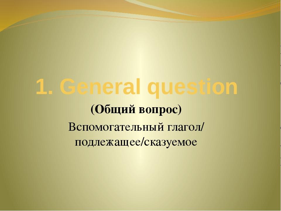 1. General question (Общий вопрос) Вспомогательный глагол/ подлежащее/сказуемое