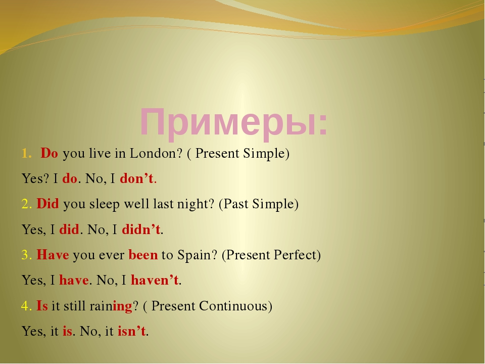 Примеры: Do you live in London? ( Present Simple) Yes? I do. No, I don't. 2....