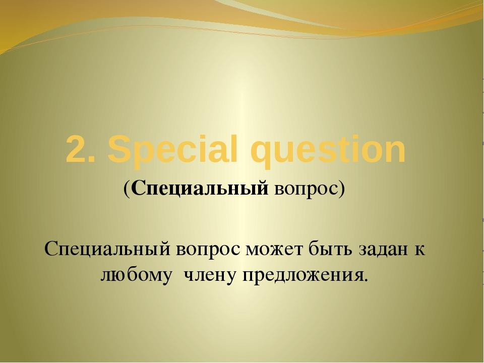 2. Special question (Специальный вопрос) Специальный вопрос может быть задан...