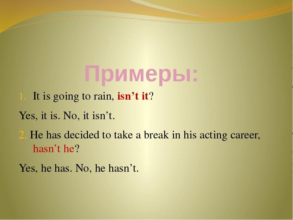 Примеры: It is going to rain, isn't it? Yes, it is. No, it isn't. 2. He has d...