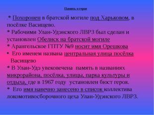 Память о герое .* Похоронен в братской могиле под Харьковом, в посёлке Васище