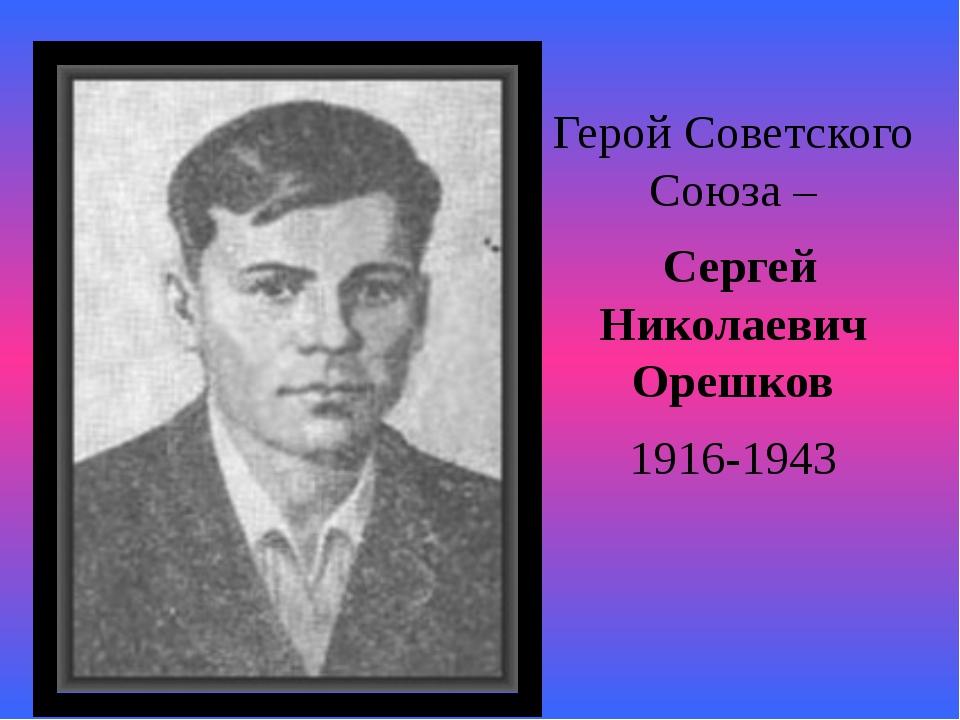 Герой Советского Союза – Сергей Николаевич Орешков 1916-1943