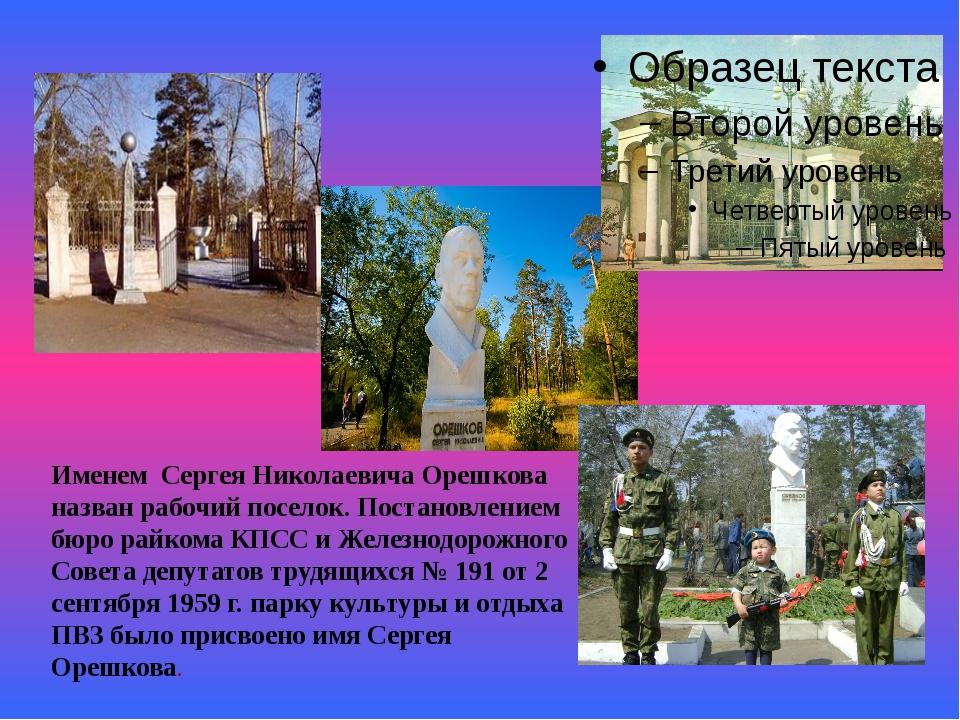 . Именем Сергея Николаевича Орешкова назван рабочий поселок. Постановлением...
