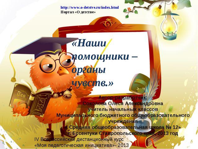 «Наши помощники – органы чувств.» http://www.o-detstve.ru/index.html Портал «...