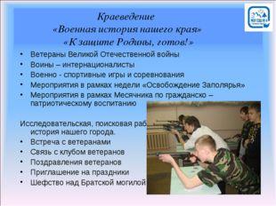 Краеведение «Военная история нашего края» «К защите Родины, готов!» Ветераны