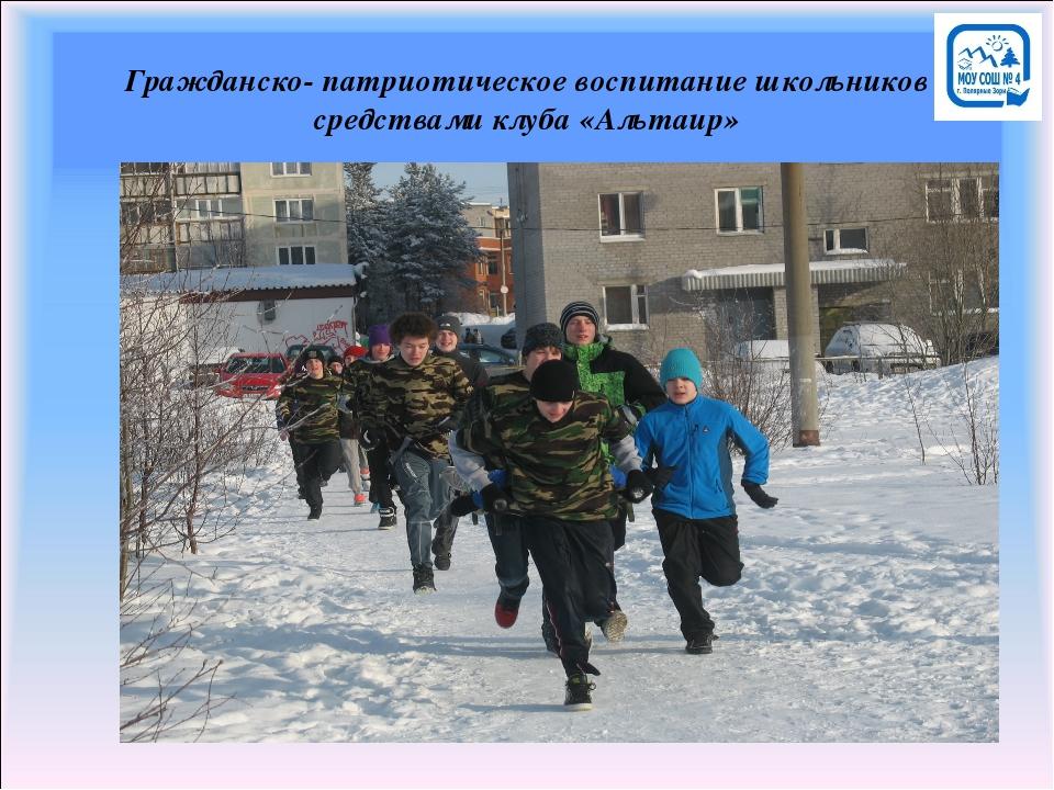 Гражданско- патриотическое воспитание школьников средствами клуба «Альтаир»