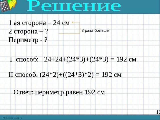 12 1 ая сторона – 24 см 2 сторона – ? Периметр - ? I способ: 24+24+(24*3)+(24...