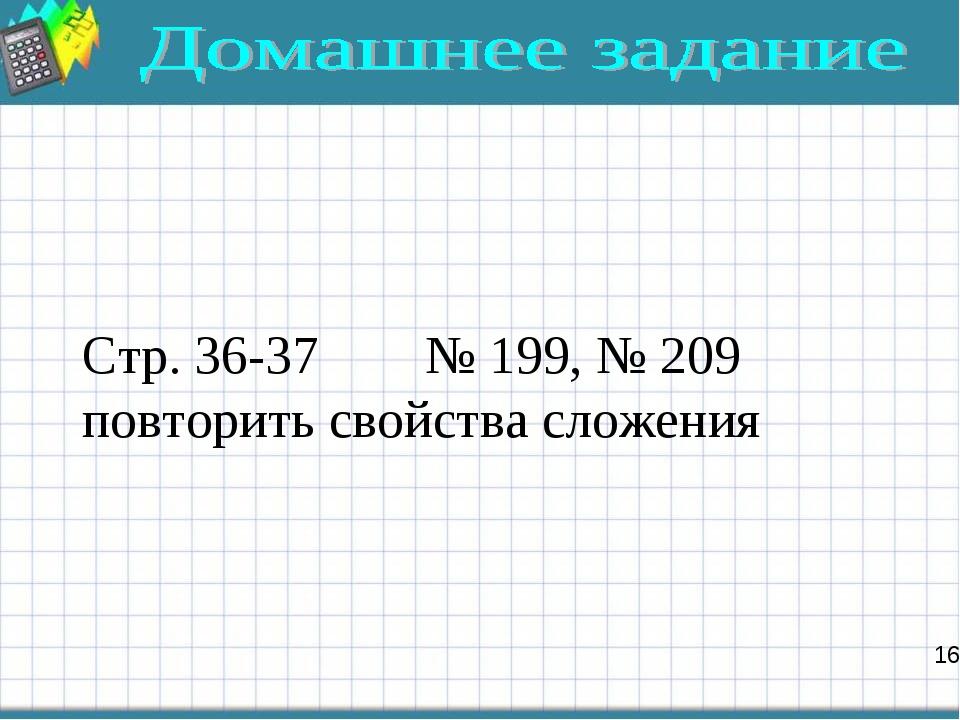 Стр. 36-37 № 199, № 209 повторить свойства сложения 16