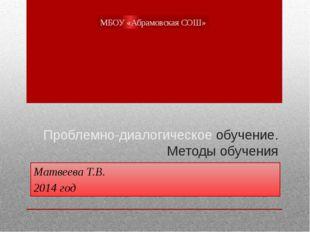 Проблемно-диалогическое обучение. Методы обучения Матвеева Т.В. 2014 год МБОУ