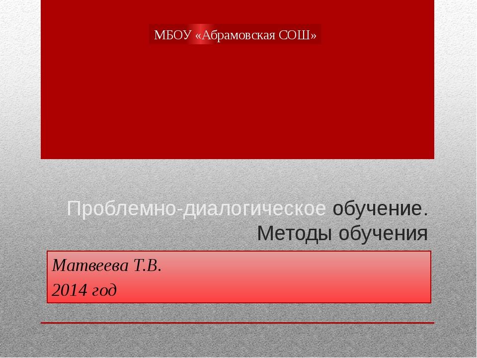 Проблемно-диалогическое обучение. Методы обучения Матвеева Т.В. 2014 год МБОУ...