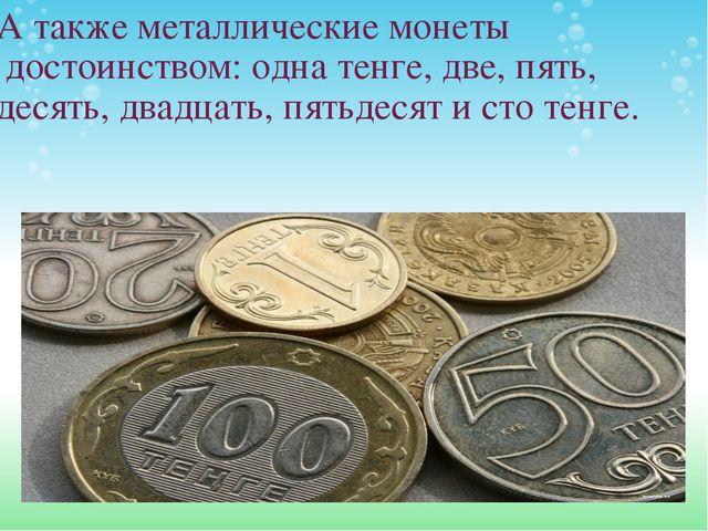 А также металлические монеты достоинством: одна тенге, две, пять, десять, дв...