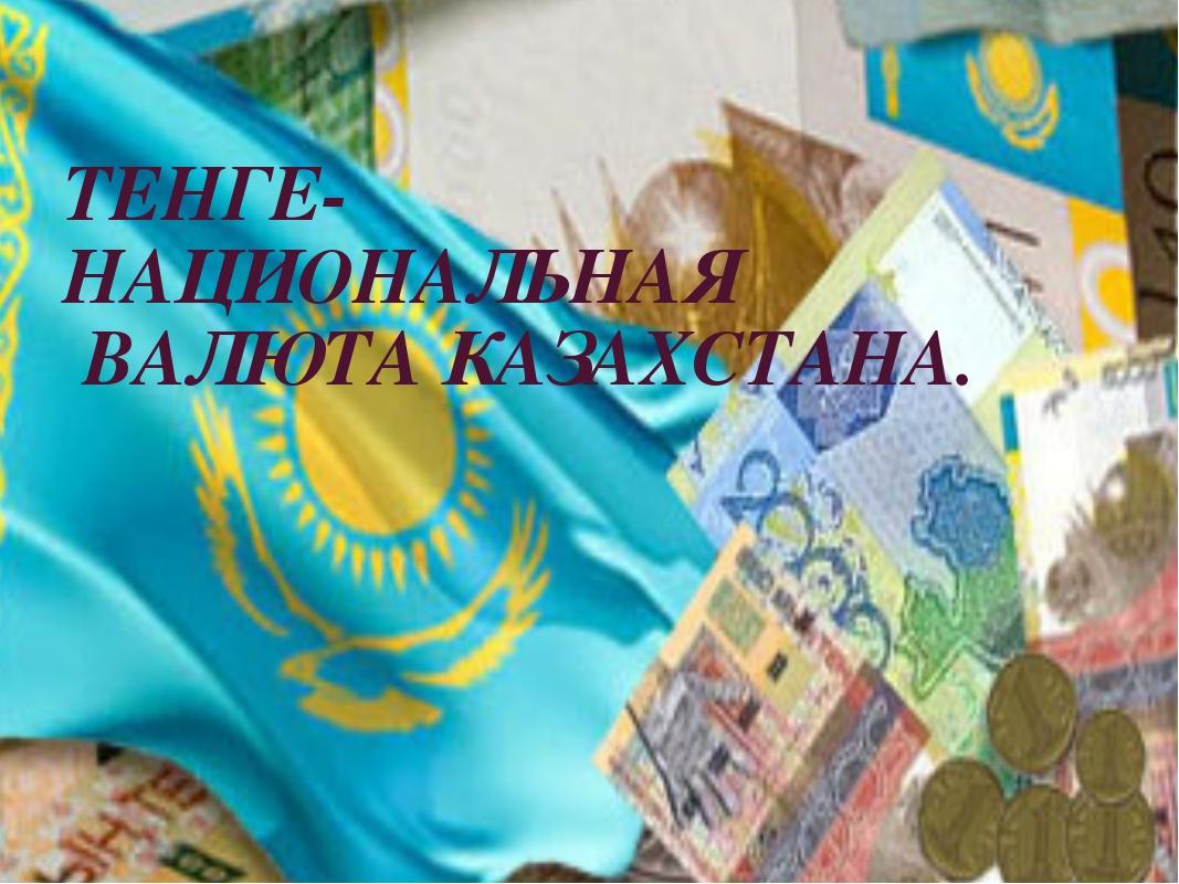 ТЕНГЕ-  НАЦИОНАЛЬНАЯ ВАЛЮТА КАЗАХСТАНА.