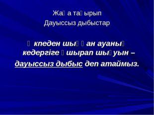 Жаңа тақырып Дауыссыз дыбыстар Өкпеден шыққан ауаның кедергіге ұшырап шығуын