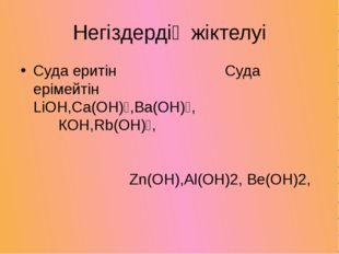 Негіздердің жіктелуі Суда еритін Суда ерімейтін LiOH,Ca(OH)₂,Ba(OH)₂, КOH,Rb(