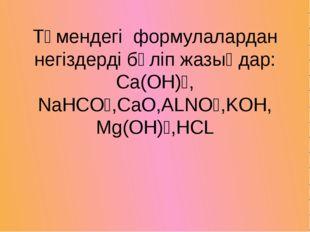 Төмендегі формулалардан негіздерді бөліп жазыңдар: Сa(OH)₂, NaHCO₃,CaO,ALNO₃,