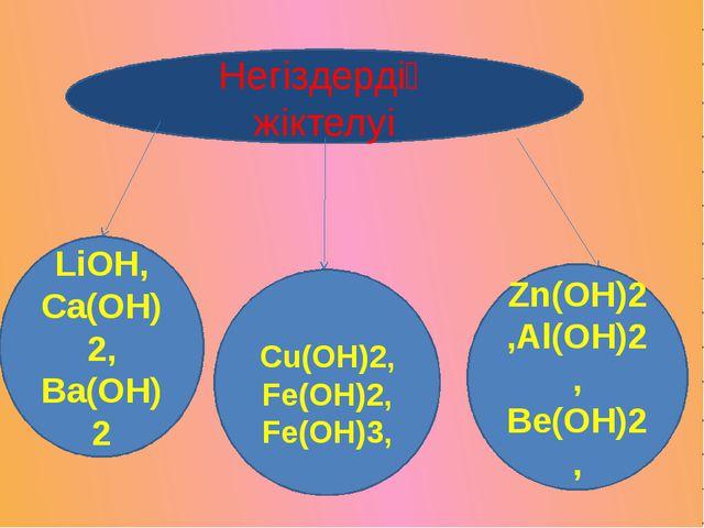 Негіздердің жіктелуі LiOH, Ca(OH)2, Ba(OH)2 Cu(OH)2,Fe(OH)2, Fe(OH)3, Zn(OH)2...