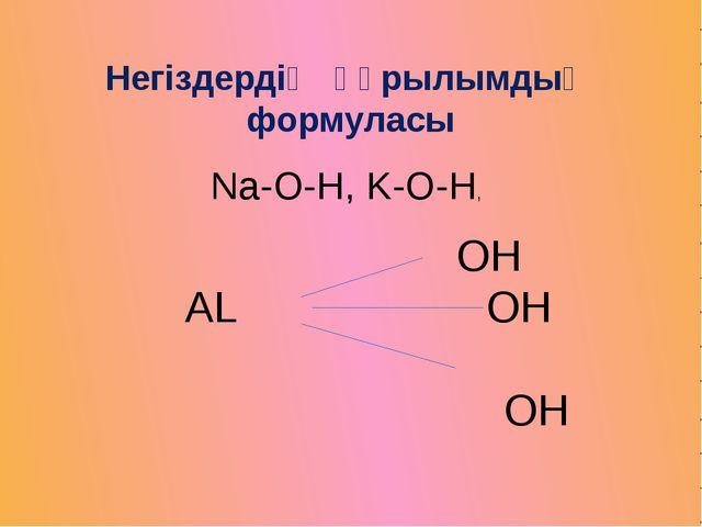 Негіздердің құрылымдық формуласы Na-O-H, K-O-H, OH AL OH OH