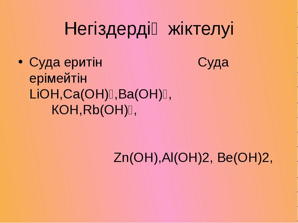 Негіздердің жіктелуі Суда еритін Суда ерімейтін LiOH,Ca(OH)₂,Ba(OH)₂, КOH,Rb(...