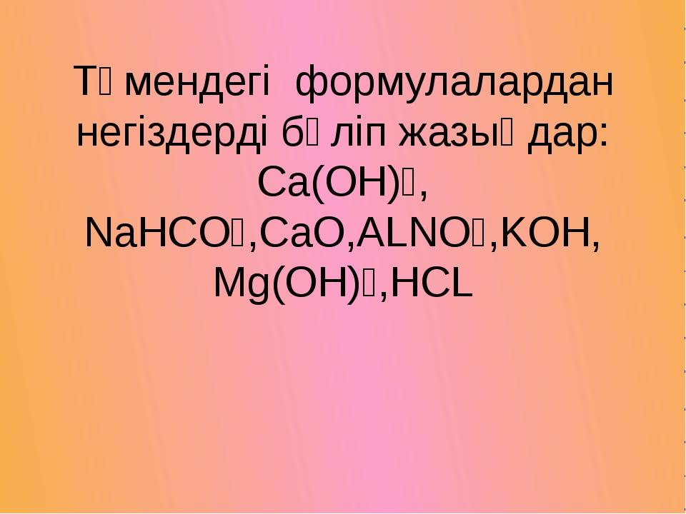 Төмендегі формулалардан негіздерді бөліп жазыңдар: Сa(OH)₂, NaHCO₃,CaO,ALNO₃,...