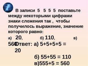 В записи 5 5 5 5 поставьте между некоторыми цифрами знаки сложения так , что