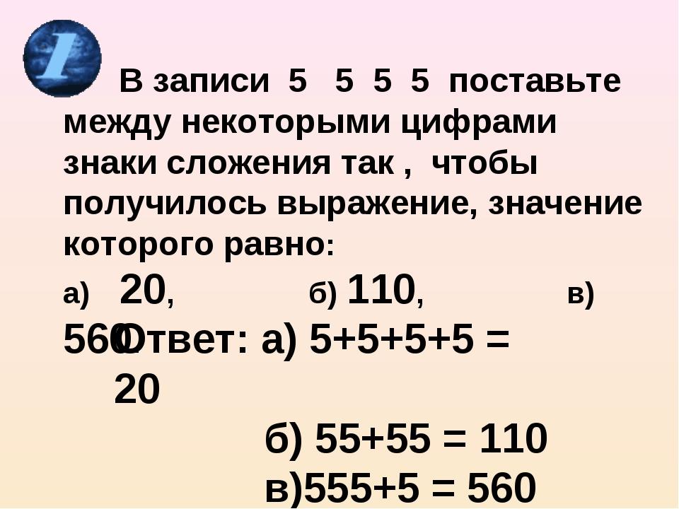 В записи 5 5 5 5 поставьте между некоторыми цифрами знаки сложения так , что...