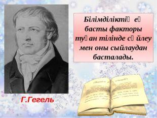 Г.Гегель Білімділіктің ең басты факторы туған тілінде сөйлеу мен оны сыйлауда
