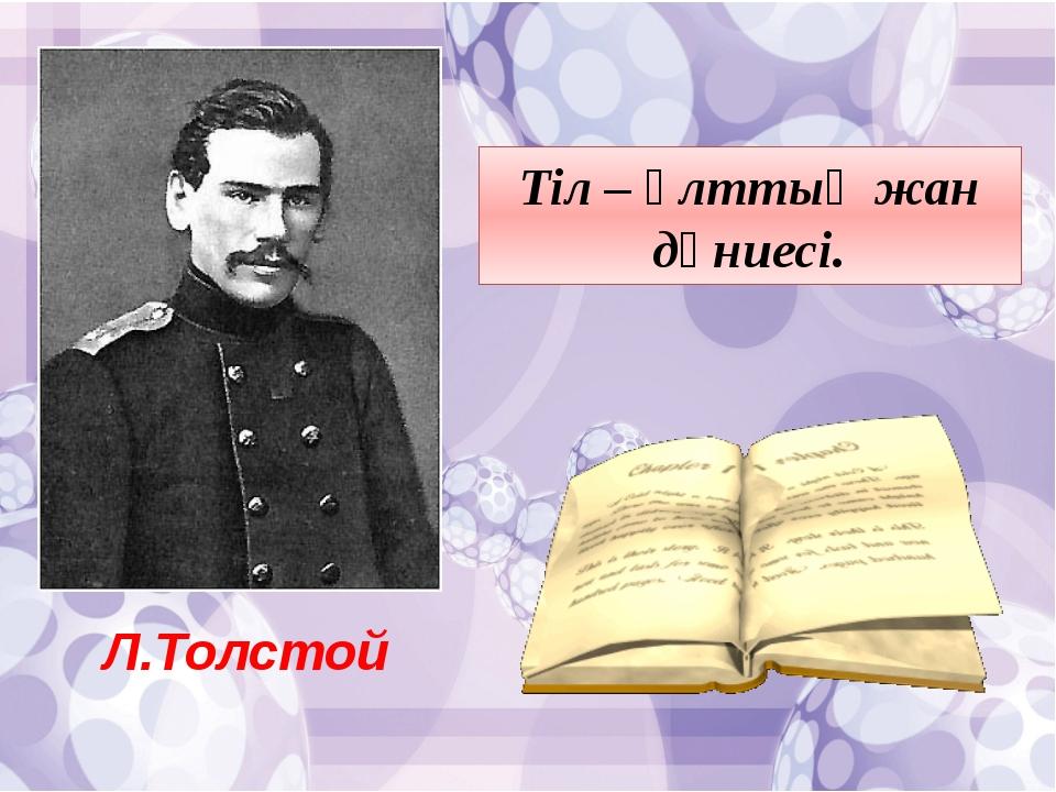 Л.Толстой Тіл – ұлттың жан дүниесі.