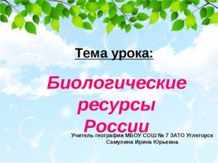 Тема урока: Биологические ресурсы России Учитель географии МБОУ СОШ № 7 ЗАТО