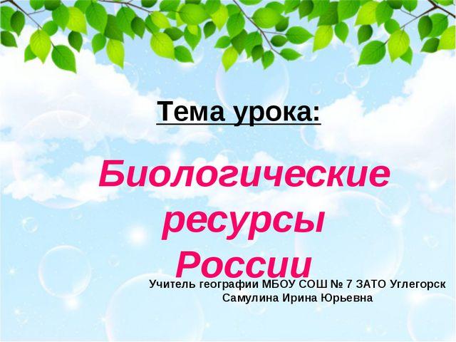 Тема урока: Биологические ресурсы России Учитель географии МБОУ СОШ № 7 ЗАТО...