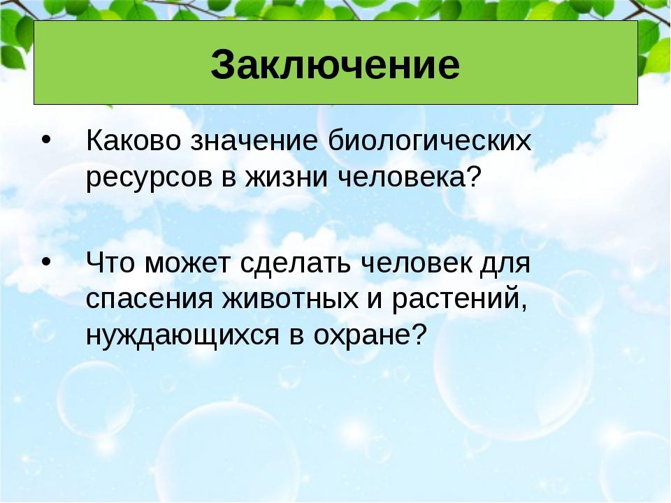 Заключение Каково значение биологических ресурсов в жизни человека? Что может...