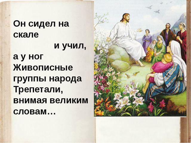 Он сидел на скале и учил, а у ног Живописные группы народа Трепетали, внимая...