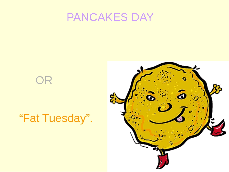 "PANCAKES DAY OR ""Fat Tuesday""."
