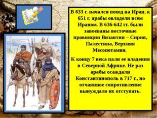 В 633 г. начался поход на Иран, к 651 г. арабы овладели всем Ираном. В 636-6