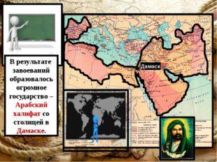 Дамаск В результате завоеваний образовалось огромное государство – Арабский